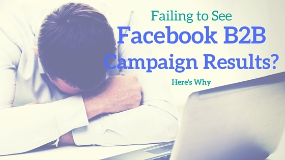 Failing to See Results from Your Facebook B2B Campaigns?