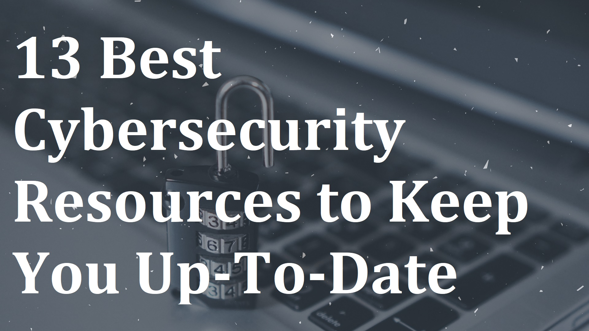 13 Best Cybersecurity Resources to Keep You Up-To-Date