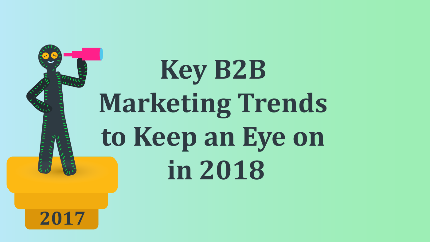 Key B2B Marketing Trends To Keep An Eye On In 2018