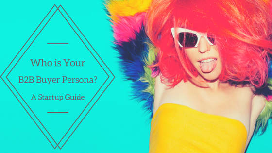Who is Your B2B Buyer Persona? A Startup Guide